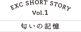 EXC SHORT STORY vol.1 匂いの記憶